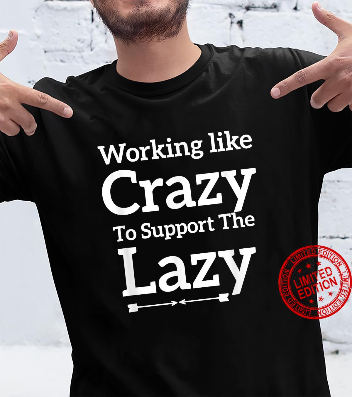 Working Like Crazy To Support The Lazy Saying Shirt