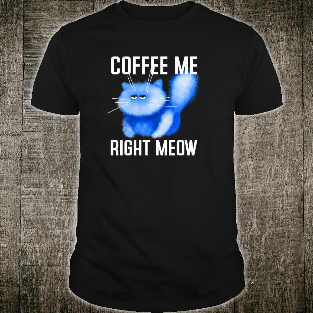 Coffee Me Right Meow Grumpy Kitten Kitty Fluffy Fluff Pun Shirt