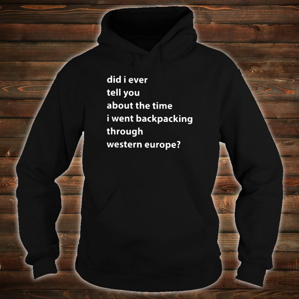 Did i ever tell you about the time i went backpacking through western europe shirt hoodie