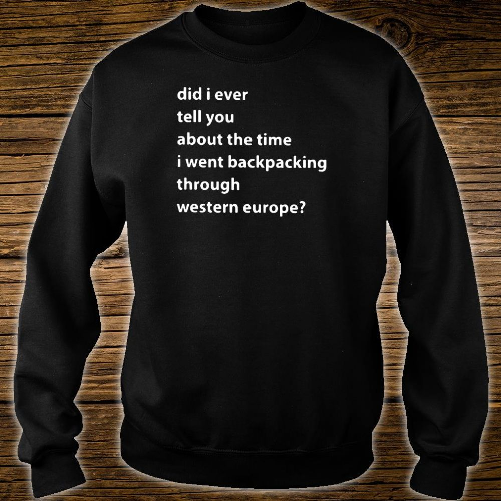 Did i ever tell you about the time i went backpacking through western europe shirt sweater