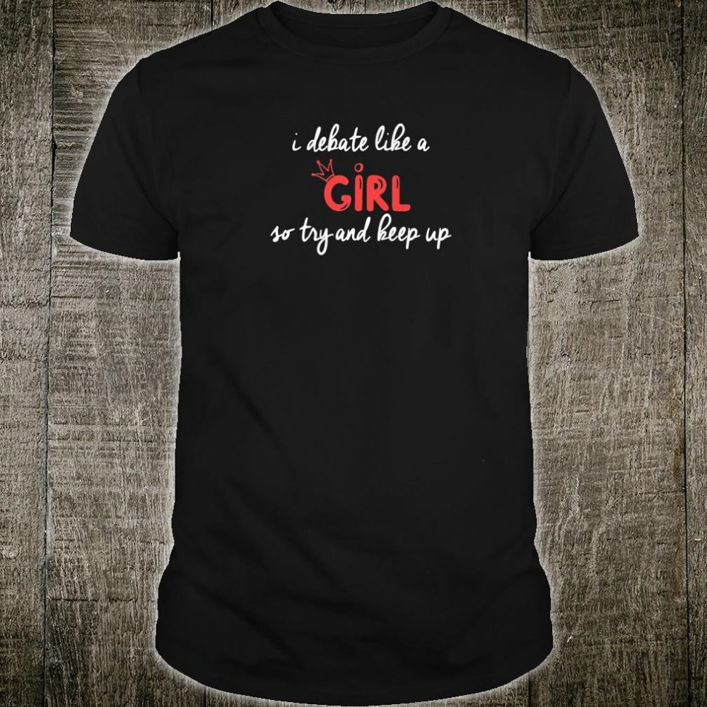 I Debate Like A Girl So Try To Keep Up Debate Product Shirt