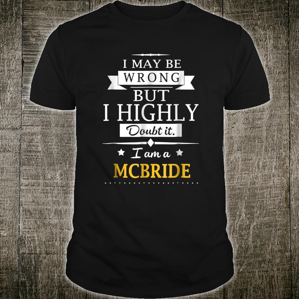 I May Be Wrong But Doubt It I Am A Mcbride Name Shirt
