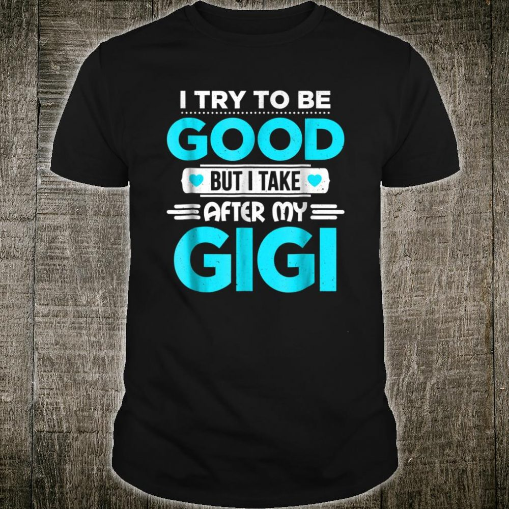 I Try To Be Good But I Take After My Gigi Family Shirt
