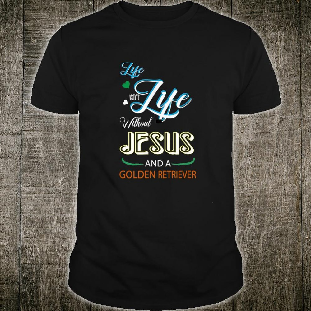 Life Isn't Life Without Jesus And Golden Retriever Shirt