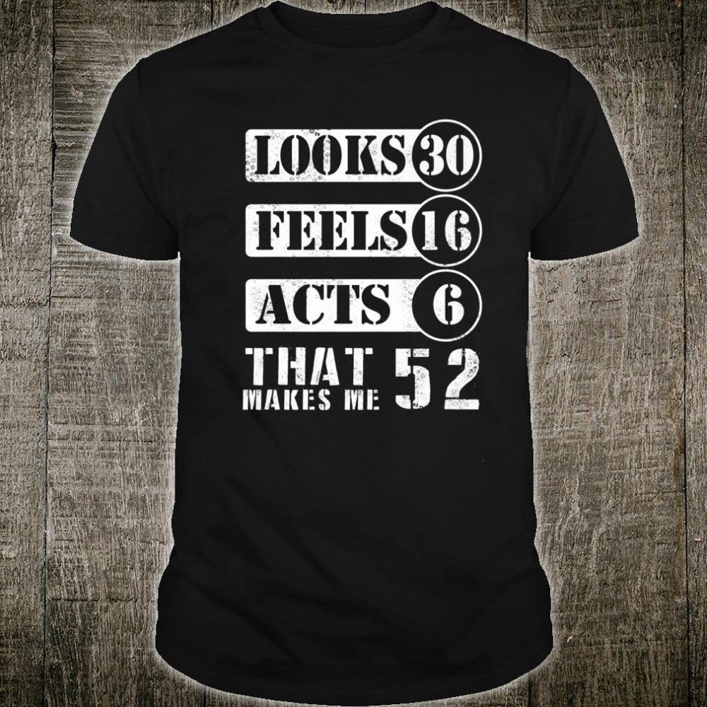 Looks 30 Feels 16 Acts 6 That Makes Me 52 Years Old Happy Shirt