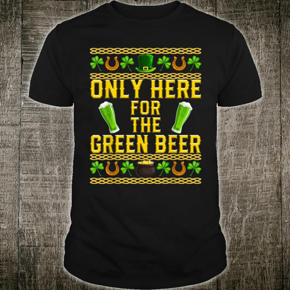 Only Here For The Green Beer St Patrick's Day Ugly Holiday Shirt