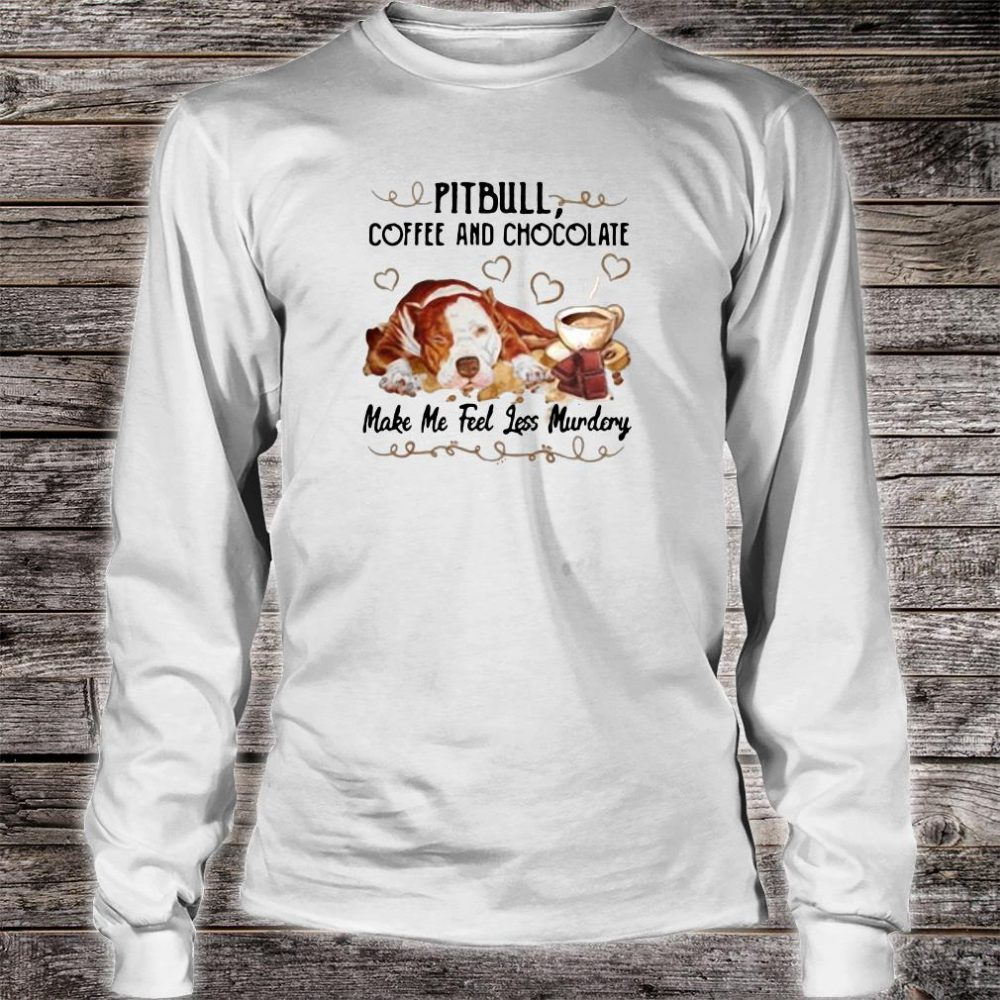 Pitbull coffee and chocolate make me feel less murdery shirt long sleeved