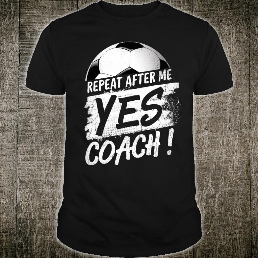 Repeat After Me Yes Coach Soccer Sport Shirt