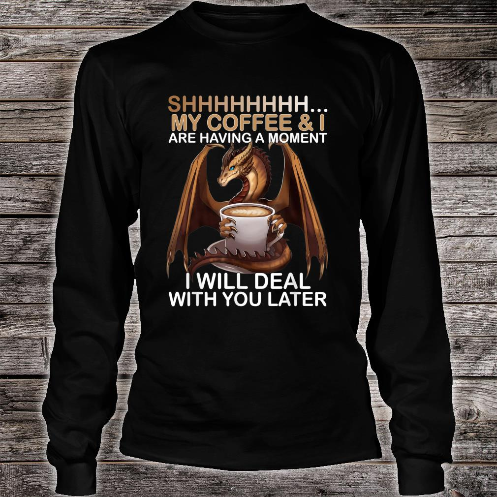 Shhh My Coffee And I Are Having A Moment Dragon Shirt long sleeved