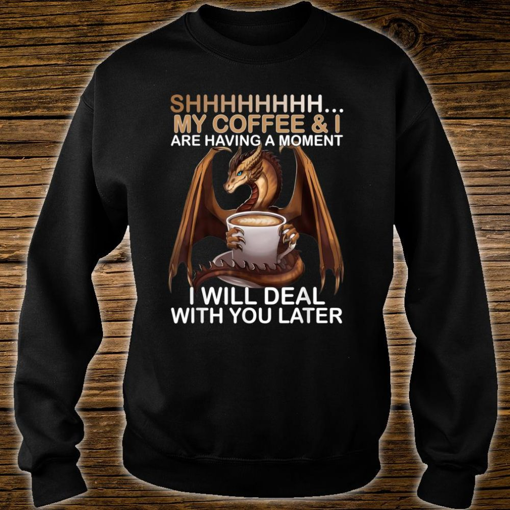 Shhh My Coffee And I Are Having A Moment Dragon Shirt sweater