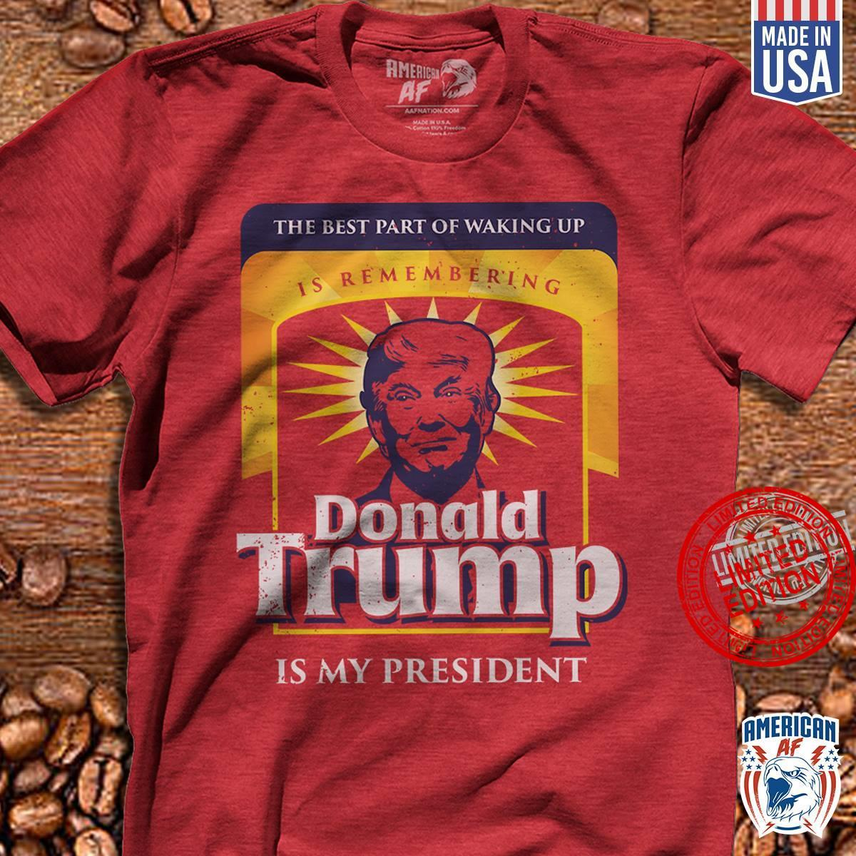 The Best Part Of Walking Up Is Remembering Donald Trump Is My President Shirt